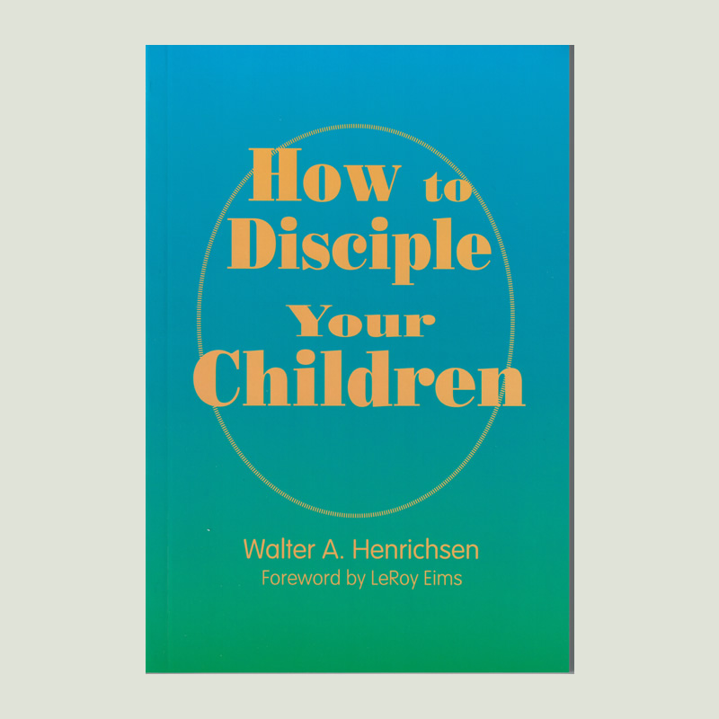 How to Disciple Your Children by Walt Henrichsen